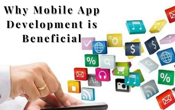 Why Mobile App Development is Beneficial